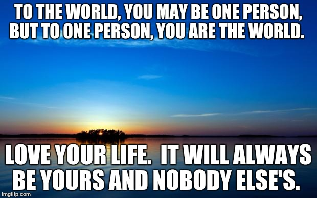 To the world, you may be one person.  But to one person, you are the world.   | TO THE WORLD, YOU MAY BE ONE PERSON, BUT TO ONE PERSON, YOU ARE THE WORLD. LOVE YOUR LIFE.  IT WILL ALWAYS BE YOURS AND NOBODY ELSE'S. | image tagged in inspirational quote | made w/ Imgflip meme maker