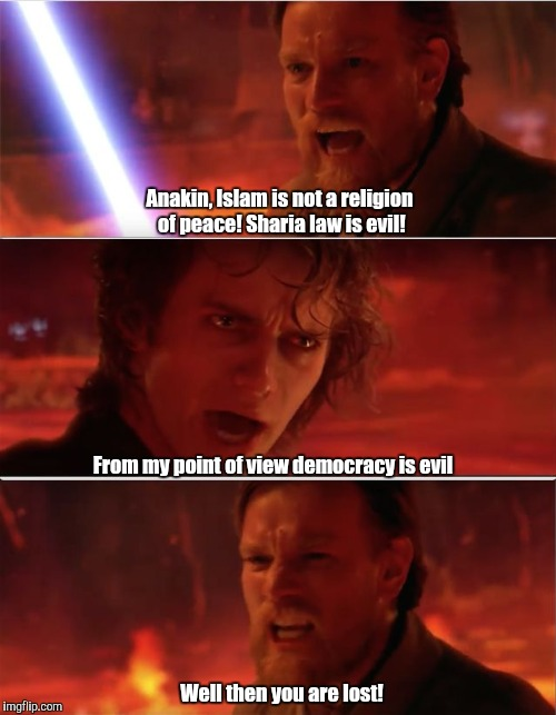 From my point of view | Anakin, Islam is not a religion of peace! Sharia law is evil! From my point of view democracy is evil Well then you are lost! | image tagged in from my point of view | made w/ Imgflip meme maker
