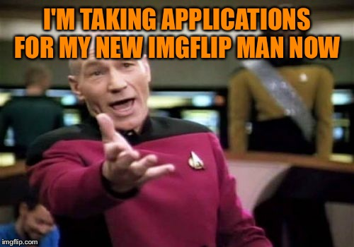 Picard Wtf Meme | I'M TAKING APPLICATIONS FOR MY NEW IMGFLIP MAN NOW | image tagged in memes,picard wtf | made w/ Imgflip meme maker