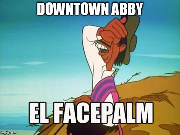 DOWNTOWN ABBY | made w/ Imgflip meme maker