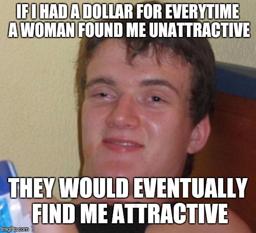 No idea how to title this one... | IF I HAD A DOLLAR FOR EVERYTIME A WOMAN FOUND ME UNATTRACTIVE THEY WOULD EVENTUALLY FIND ME ATTRACTIVE | image tagged in memes,10 guy | made w/ Imgflip meme maker