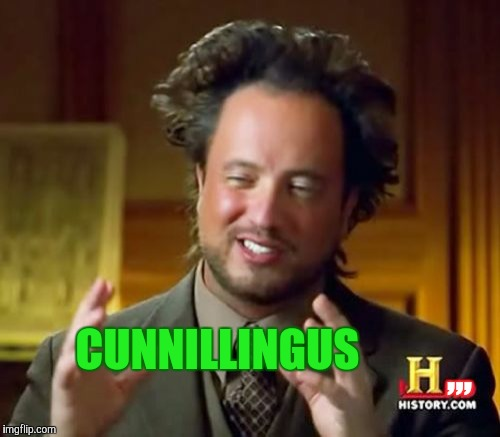 Ancient Aliens Meme | ,,, CUNNILLINGUS | image tagged in memes,ancient aliens | made w/ Imgflip meme maker