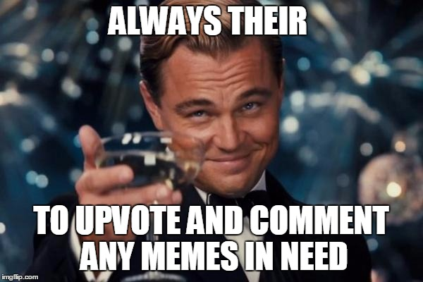 Leonardo Dicaprio Cheers Meme | ALWAYS THEIR TO UPVOTE AND COMMENT ANY MEMES IN NEED | image tagged in memes,leonardo dicaprio cheers | made w/ Imgflip meme maker