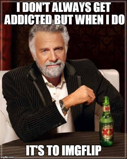 The Most Interesting Man In The World Meme | I DON'T ALWAYS GET ADDICTED BUT WHEN I DO IT'S TO IMGFLIP | image tagged in memes,the most interesting man in the world | made w/ Imgflip meme maker