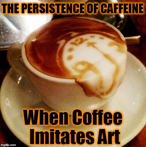How Dali's Coffee Looks | THE PERSISTENCE OF CAFFEINE | image tagged in vince vance,salvador dali,coffee,coffee memes,caffeine,art | made w/ Imgflip meme maker