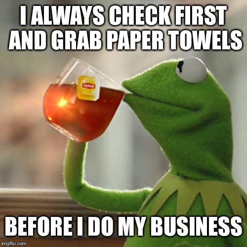 But Thats None Of My Business Meme | I ALWAYS CHECK FIRST AND GRAB PAPER TOWELS BEFORE I DO MY BUSINESS | image tagged in memes,but thats none of my business,kermit the frog | made w/ Imgflip meme maker