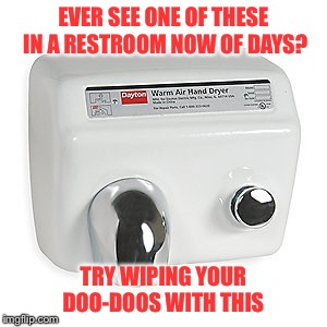 EVER SEE ONE OF THESE IN A RESTROOM NOW OF DAYS? TRY WIPING YOUR DOO-DOOS WITH THIS | made w/ Imgflip meme maker