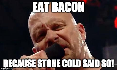 Bacon 3:16 | EAT BACON BECAUSE STONE COLD SAID SO! | image tagged in stone cold,wrestlemania,bacon | made w/ Imgflip meme maker