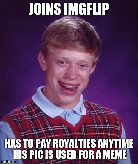 Poor guy | JOINS IMGFLIP HAS TO PAY ROYALTIES ANYTIME HIS PIC IS USED FOR A MEME | image tagged in memes,bad luck brian | made w/ Imgflip meme maker