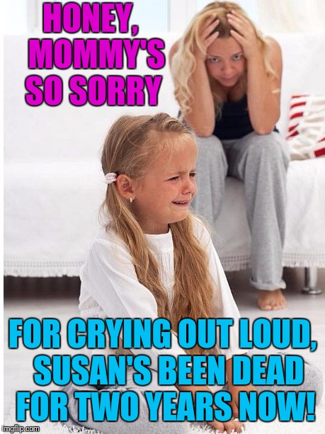 whine | HONEY,  MOMMY'S SO SORRY FOR CRYING OUT LOUD,  SUSAN'S BEEN DEAD FOR TWO YEARS NOW! | image tagged in whine | made w/ Imgflip meme maker