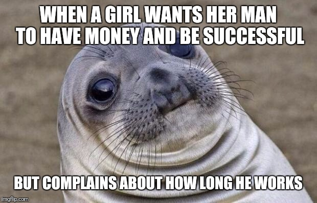 A. Money and some time B. Time but no money C. None of the above D. Im a Lesbian | WHEN A GIRL WANTS HER MAN TO HAVE MONEY AND BE SUCCESSFUL BUT COMPLAINS ABOUT HOW LONG HE WORKS | image tagged in memes,awkward moment sealion | made w/ Imgflip meme maker