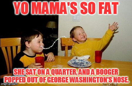 Yo Mamas So Fat Meme | YO MAMA'S SO FAT SHE SAT ON A QUARTER, AND A BOOGER POPPED OUT OF GEORGE WASHINGTON'S NOSE. | image tagged in memes,yo mamas so fat | made w/ Imgflip meme maker