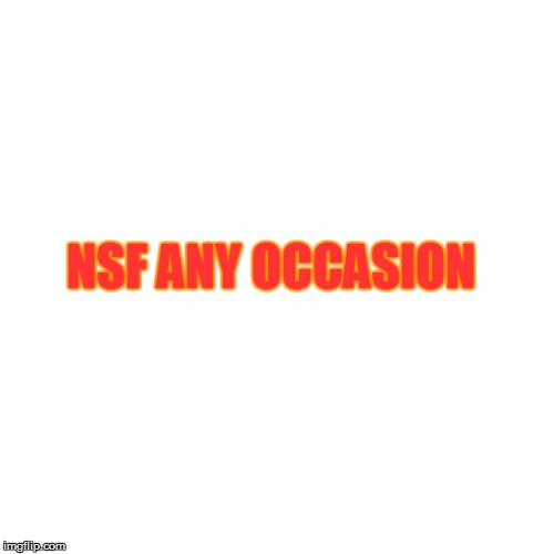 NSF ANY OCCASION | made w/ Imgflip meme maker