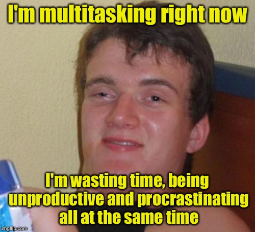 10 Guy Meme | I'm multitasking right now I'm wasting time, being unproductive and procrastinating all at the same time | image tagged in memes,10 guy | made w/ Imgflip meme maker