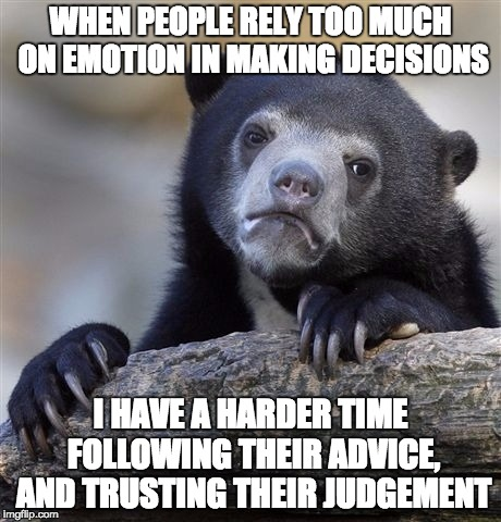 I have a few good friends I wouldn't go to for advice for this reason.  They are good for comfort, not for advice | WHEN PEOPLE RELY TOO MUCH ON EMOTION IN MAKING DECISIONS I HAVE A HARDER TIME FOLLOWING THEIR ADVICE, AND TRUSTING THEIR JUDGEMENT | image tagged in memes,confession bear,advice,emotions,trust,lol | made w/ Imgflip meme maker