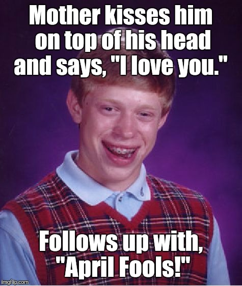 "Bad Luck Brian Meme | Mother kisses him on top of his head and says, ""I love you."" Follows up with,  ""April Fools!"" 
