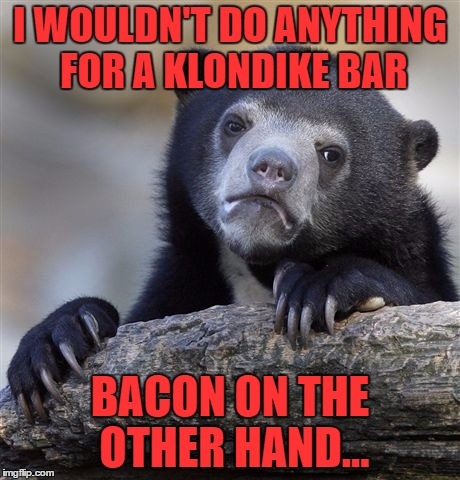 Confessions of a baconaholic  | I WOULDN'T DO ANYTHING FOR A KLONDIKE BAR BACON ON THE OTHER HAND... | image tagged in memes,confession bear | made w/ Imgflip meme maker