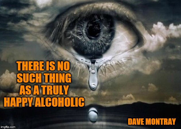 There is no such thing as a truly happy alcoholic | THERE IS NO SUCH THING AS A TRULY HAPPY ALCOHOLIC DAVE MONTRAY | image tagged in memes,aa,alcoholic,alcoholism,sadness,sad | made w/ Imgflip meme maker