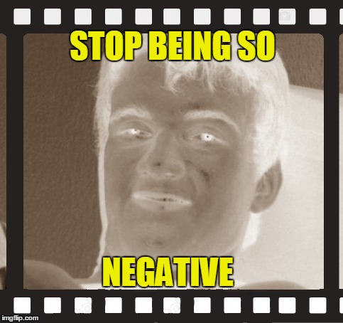 STOP BEING SO NEGATIVE | made w/ Imgflip meme maker