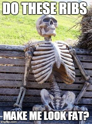 Waiting Skeleton Meme | DO THESE RIBS MAKE ME LOOK FAT? | image tagged in memes,waiting skeleton | made w/ Imgflip meme maker