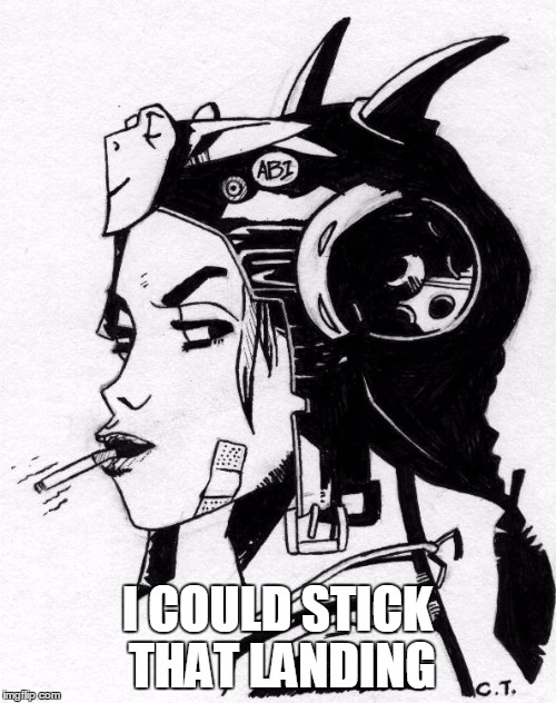 Tank Girl | I COULD STICK THAT LANDING | image tagged in tank girl | made w/ Imgflip meme maker