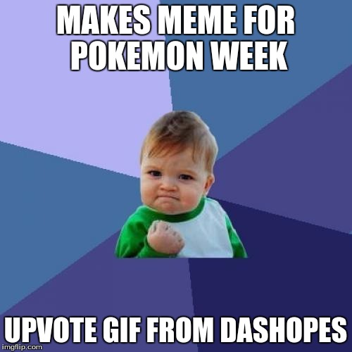 Success Kid Meme | MAKES MEME FOR POKEMON WEEK UPVOTE GIF FROM DASHOPES | image tagged in memes,success kid | made w/ Imgflip meme maker