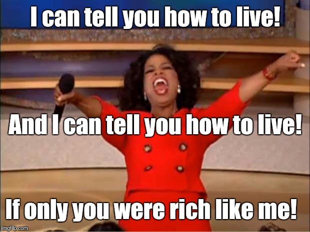 Oprah You Get A Meme | I can tell you how to live! If only you were rich like me! And I can tell you how to live! | image tagged in memes,oprah you get a | made w/ Imgflip meme maker