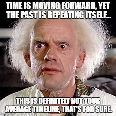 TIME IS MOVING FORWARD, YET THE PAST IS REPEATING ITSELF... THIS IS DEFINITELY NOT YOUR AVERAGE TIMELINE, THAT'S FOR SURE. | image tagged in back to the future | made w/ Imgflip meme maker