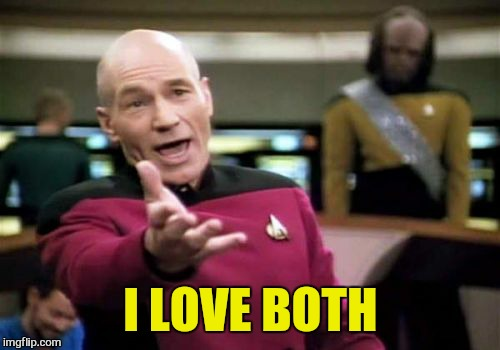 Picard Wtf Meme | I LOVE BOTH | image tagged in memes,picard wtf | made w/ Imgflip meme maker