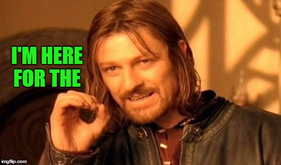 One Does Not Simply Meme | I'M HERE FOR THE | image tagged in memes,one does not simply | made w/ Imgflip meme maker