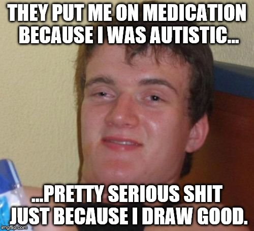 10 Guy Meme | THEY PUT ME ON MEDICATION BECAUSE I WAS AUTISTIC... ...PRETTY SERIOUS SHIT JUST BECAUSE I DRAW GOOD. | image tagged in memes,10 guy | made w/ Imgflip meme maker