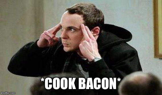 *COOK BACON* | made w/ Imgflip meme maker
