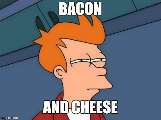 Futurama Fry Meme | BACON AND CHEESE | image tagged in memes,futurama fry | made w/ Imgflip meme maker