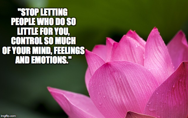 "Letting go of control.... |  ""STOP LETTING PEOPLE WHO DO SO LITTLE FOR YOU, CONTROL SO MUCH OF YOUR MIND, FEELINGS AND EMOTIONS."" 