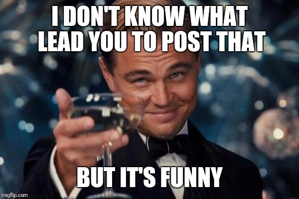 Leonardo Dicaprio Cheers Meme | I DON'T KNOW WHAT LEAD YOU TO POST THAT BUT IT'S FUNNY | image tagged in memes,leonardo dicaprio cheers | made w/ Imgflip meme maker
