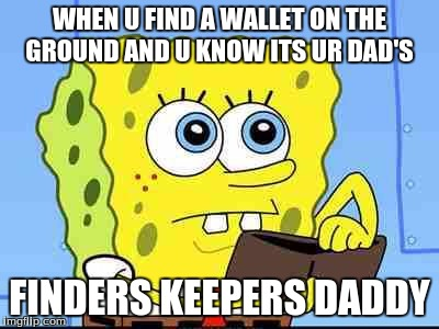 Spongebob wallet | WHEN U FIND A WALLET ON THE GROUND AND U KNOW ITS UR DAD'S FINDERS KEEPERS DADDY | image tagged in spongebob wallet | made w/ Imgflip meme maker