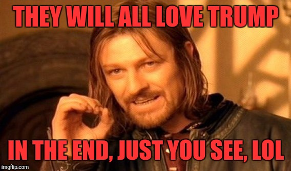 One Does Not Simply Meme | THEY WILL ALL LOVE TRUMP IN THE END, JUST YOU SEE, LOL | image tagged in memes,one does not simply | made w/ Imgflip meme maker