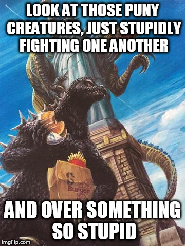 LOOK AT THOSE PUNY CREATURES, JUST STUPIDLY FIGHTING ONE ANOTHER AND OVER SOMETHING SO STUPID | image tagged in godzilla,zilla,fight,war,religion,anti-religion | made w/ Imgflip meme maker