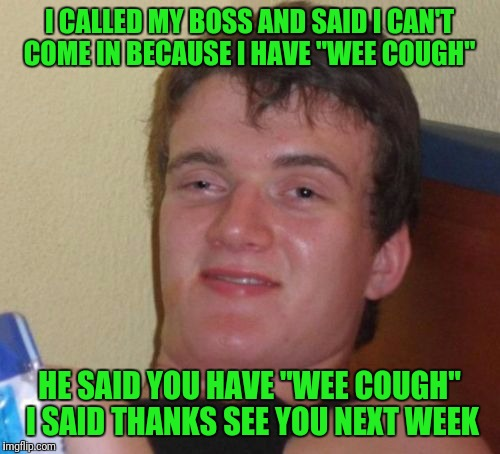"10 Guy Meme | I CALLED MY BOSS AND SAID I CAN'T COME IN BECAUSE I HAVE ""WEE COUGH"" HE SAID YOU HAVE ""WEE COUGH"" I SAID THANKS SEE YOU NEXT WEEK 