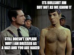 ITS BULLSHIT JIM BUT NOT AS WE KNOW IT STILL DOESN'T EXPLAIN WHY I AM DRESSED AS A NAZI AND YOU ARE NAKED | made w/ Imgflip meme maker