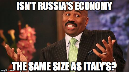 Steve Harvey Meme | ISN'T RUSSIA'S ECONOMY THE SAME SIZE AS ITALY'S? | image tagged in memes,steve harvey | made w/ Imgflip meme maker