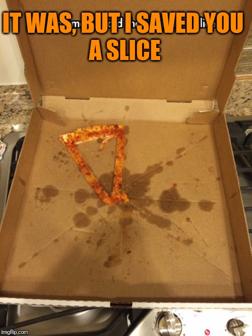 IT WAS, BUT I SAVED YOU A SLICE | made w/ Imgflip meme maker