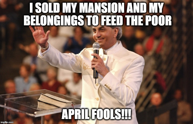 At least he has a sense of humor... | I SOLD MY MANSION AND MY BELONGINGS TO FEED THE POOR APRIL FOOLS!!! | image tagged in benny hinn,memes,funny memes,funny because it's true,christians,april fools | made w/ Imgflip meme maker