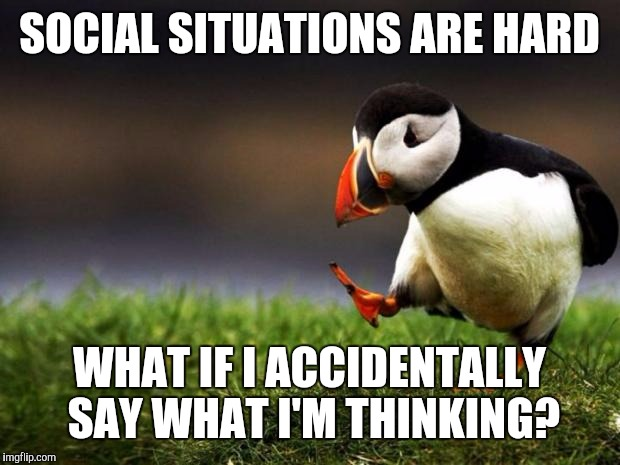 Unpopular Opinion Puffin Meme | SOCIAL SITUATIONS ARE HARD WHAT IF I ACCIDENTALLY SAY WHAT I'M THINKING? | image tagged in memes,unpopular opinion puffin | made w/ Imgflip meme maker