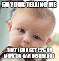 Skeptical Baby Meme | SO YOUR TELLING ME THAT I CAN GET 15% OR MORE ON CAR INSURANCE | image tagged in memes,skeptical baby | made w/ Imgflip meme maker