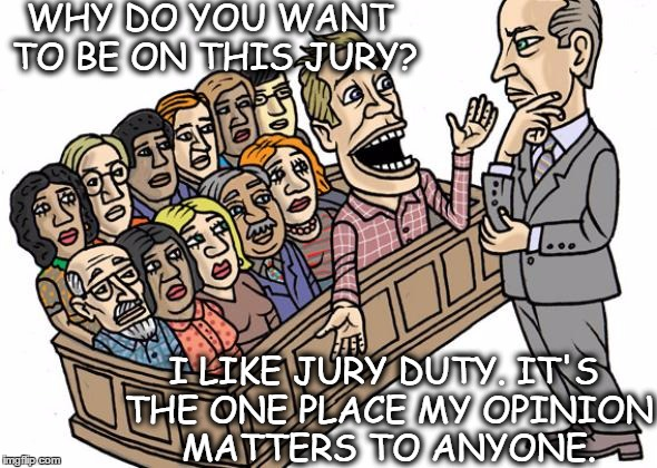 WHY DO YOU WANT TO BE ON THIS JURY? I LIKE JURY DUTY. IT'S THE ONE PLACE MY OPINION MATTERS TO ANYONE. | image tagged in jury duty,opinion,opinions,funny,legal,law | made w/ Imgflip meme maker