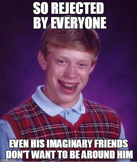 Bad Luck Brian Meme | SO REJECTED BY EVERYONE EVEN HIS IMAGINARY FRIENDS DON'T WANT TO BE AROUND HIM | image tagged in memes,bad luck brian | made w/ Imgflip meme maker