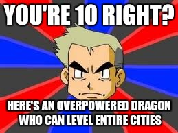 Professor Oak | YOU'RE 10 RIGHT? HERE'S AN OVERPOWERED DRAGON WHO CAN LEVEL ENTIRE CITIES | image tagged in memes,professor oak | made w/ Imgflip meme maker