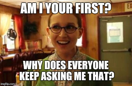 Sexually Oblivious Girlfriend Meme | AM I YOUR FIRST? WHY DOES EVERYONE KEEP ASKING ME THAT? | image tagged in memes,sexually oblivious girlfriend | made w/ Imgflip meme maker