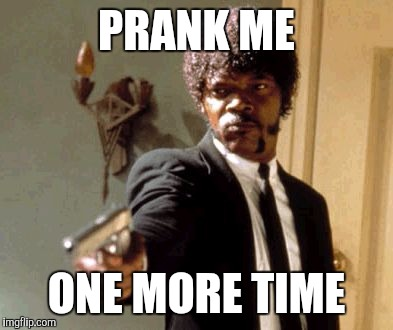 Say That Again I Dare You Meme | PRANK ME ONE MORE TIME | image tagged in memes,say that again i dare you | made w/ Imgflip meme maker